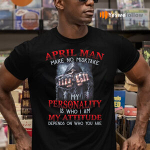 April Man Make No Mistake My Personality Is Who I Am My Attitude Depends On Who You Are Shirts