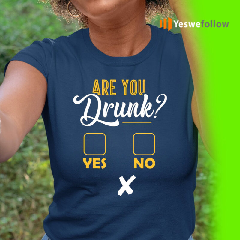 Are You Drunk Yes Or No Funny Shirts
