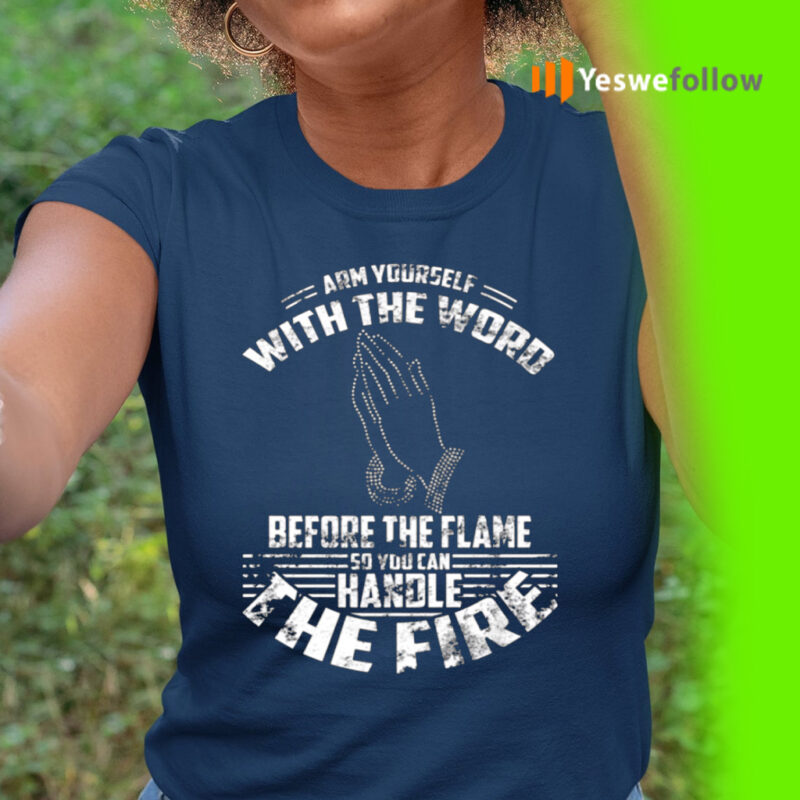 Arm Yourself With The Word Before The Flame So You Can Handle The Fire Shirt