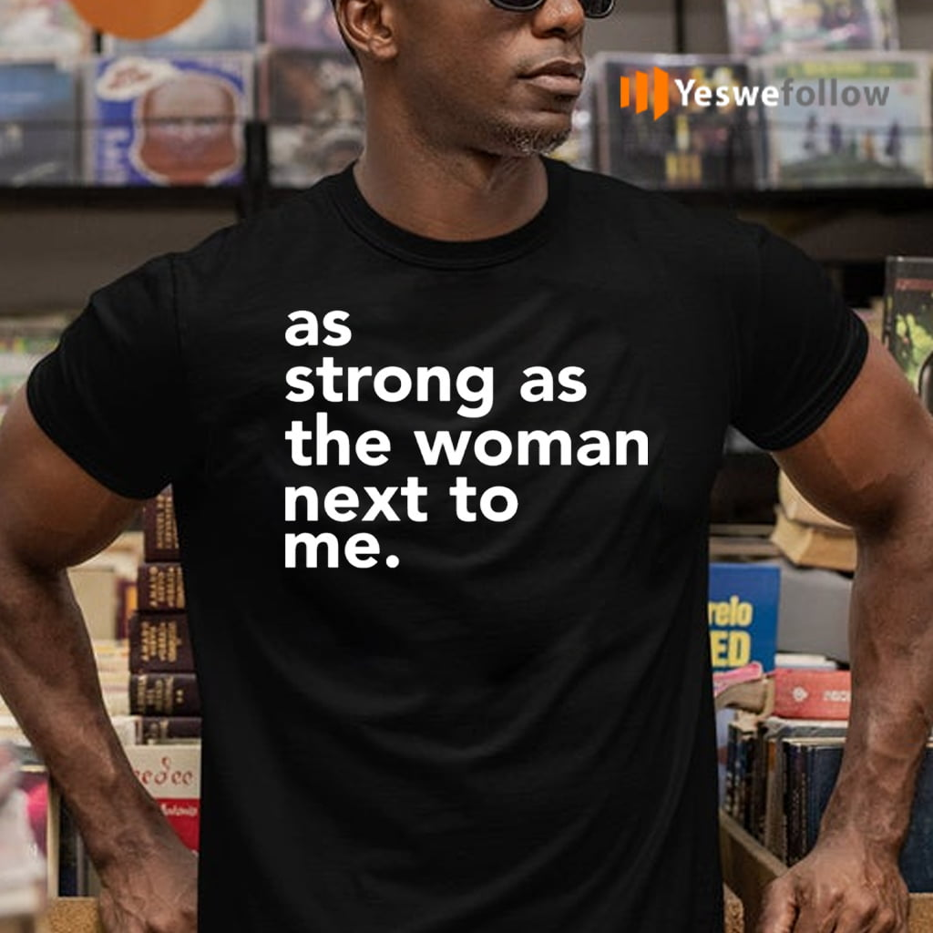 As Strong As The Woman Next To Me Shirts