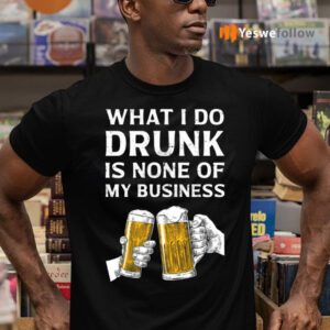 Beer What I Do Drunk Is None Of My Business Shirts