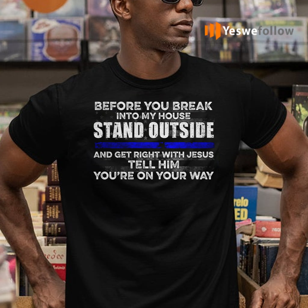 Before You Break Into My House Stand Outside And Get Right With Jesus Tell Him You're On Your Way Shirts