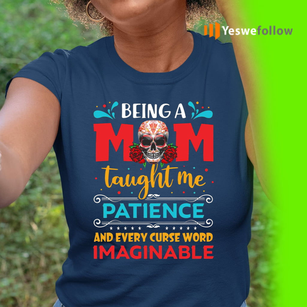 Being A Mom Taught Me Patience And Every Curse Word Imaginable Shirt