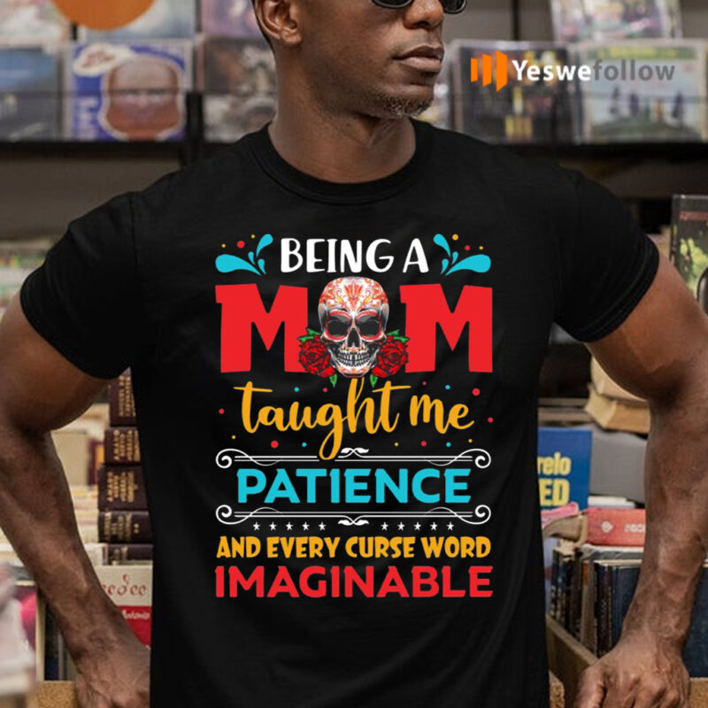 Being A Mom Taught Me Patience And Every Curse Word Imaginable Shirts