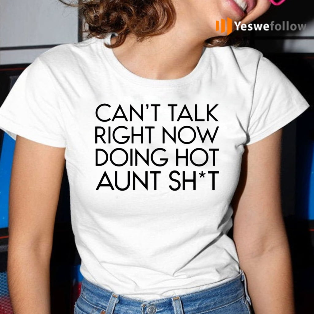 Can't Talk Right Now Doing Hot Aunt Shit Shirt