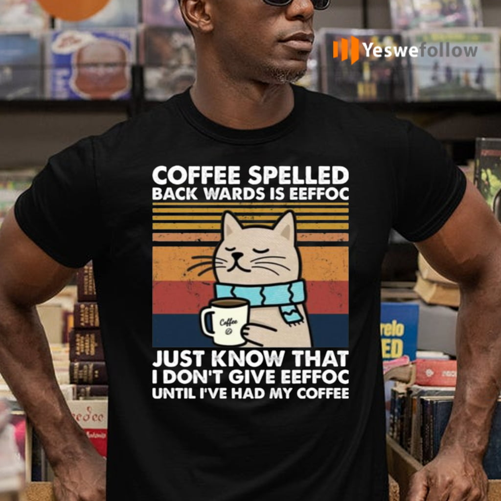 Cat Coffee Spelled Back Wards Is Eeffoc Just Know That I Don't Give Eeffoc Shirts