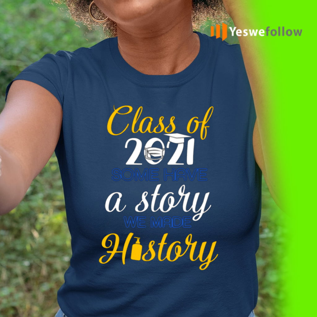 Class Of 2021 Some Have A Story We Made History Shirt