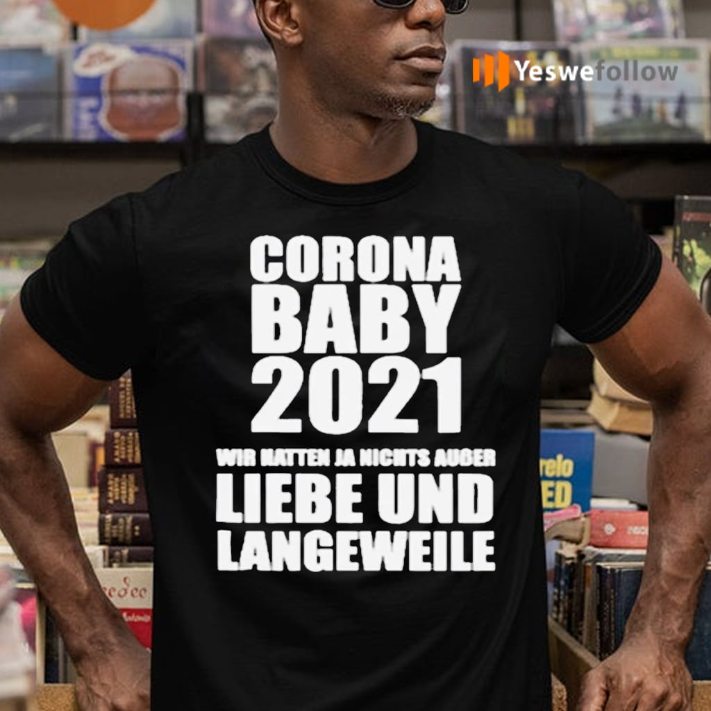 Corona Baby 2021 Wir Hatten Ja Nichts Ausser Liebe Und Langeweile Shirts