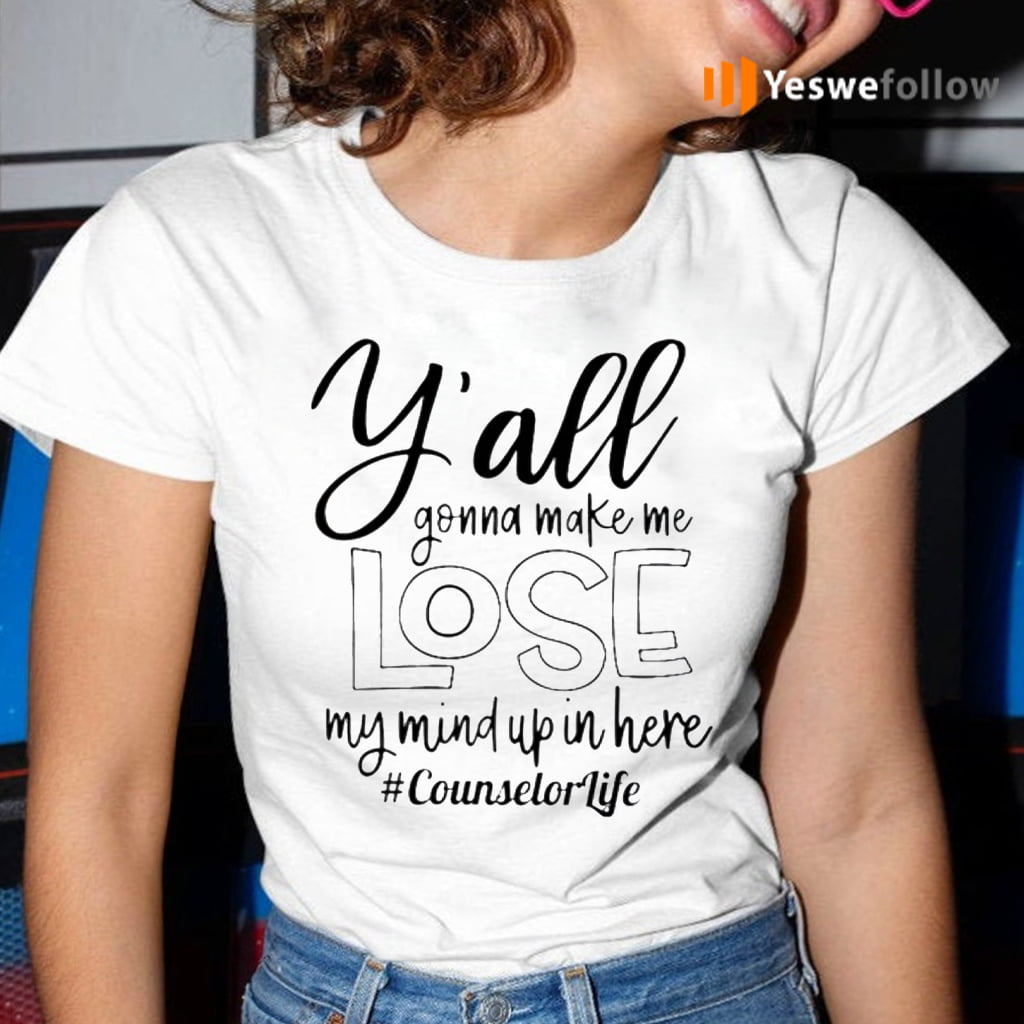 Counselor Life Y'All Gonna Make Me Lose My Mind Up In Here TShirt