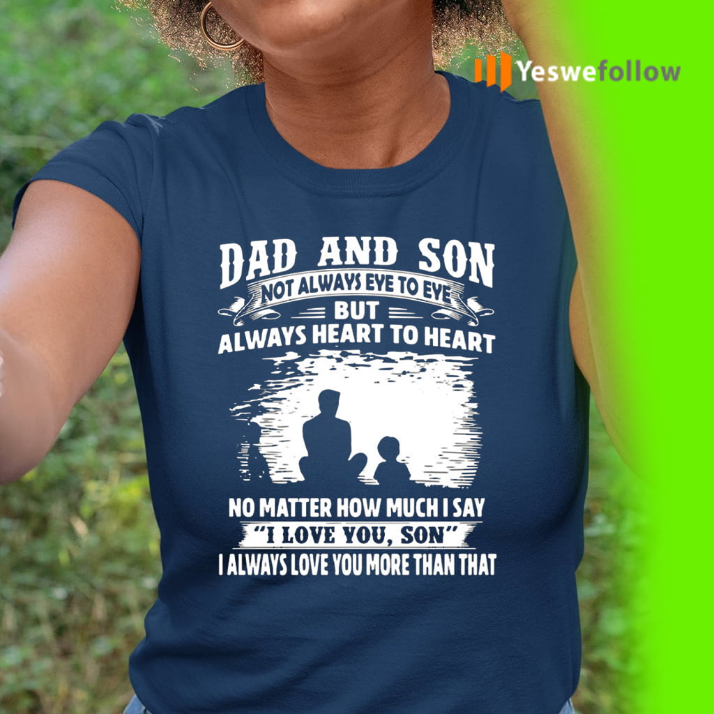 Dad And Son Not Always Eye To Eye But Always Heart To Heart I Love You Son Shirts