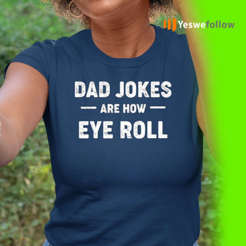 Dad Jokes Are How Eye Roll Shirt