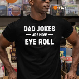Dad Jokes Are How Eye Roll Shirts