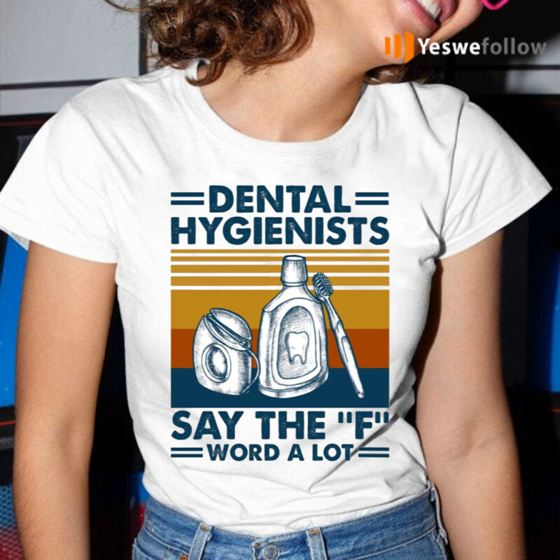 Dental Hygienists Say The F Word A Lot T-Shirt