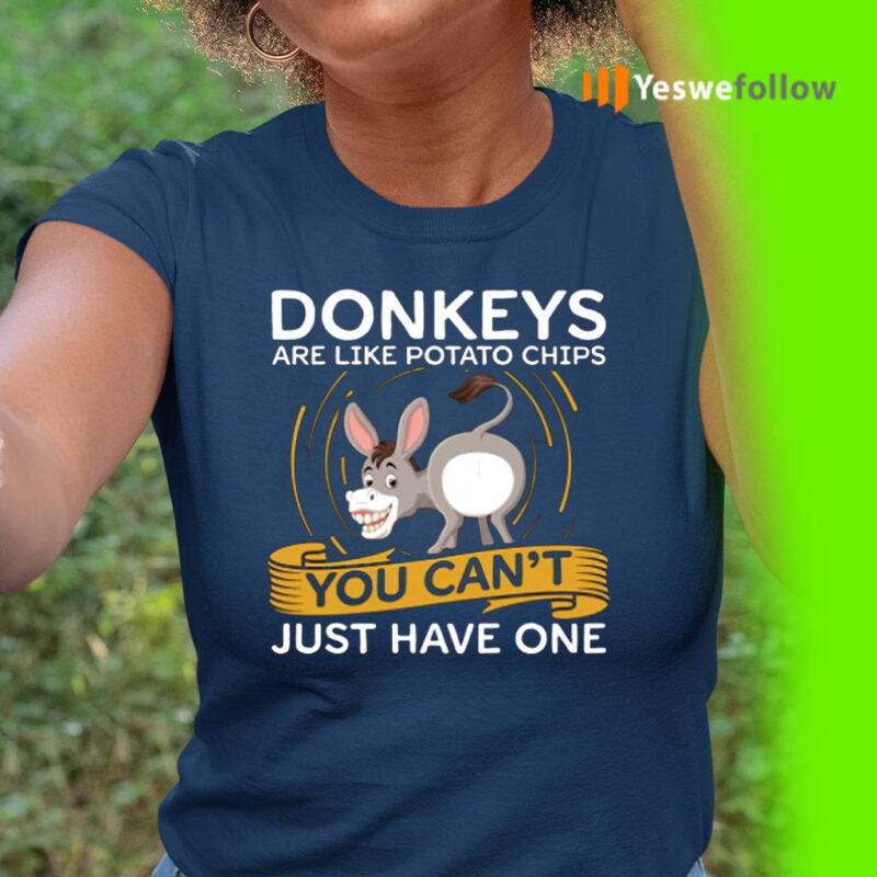 Donkeys Are Like Potato Chips You Can't Just Have One Shirt
