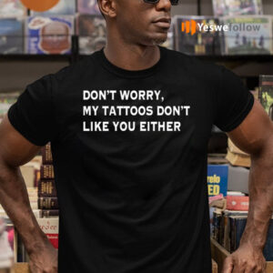Don't Worry My Tattoos Don't Like You Either TeeShirt