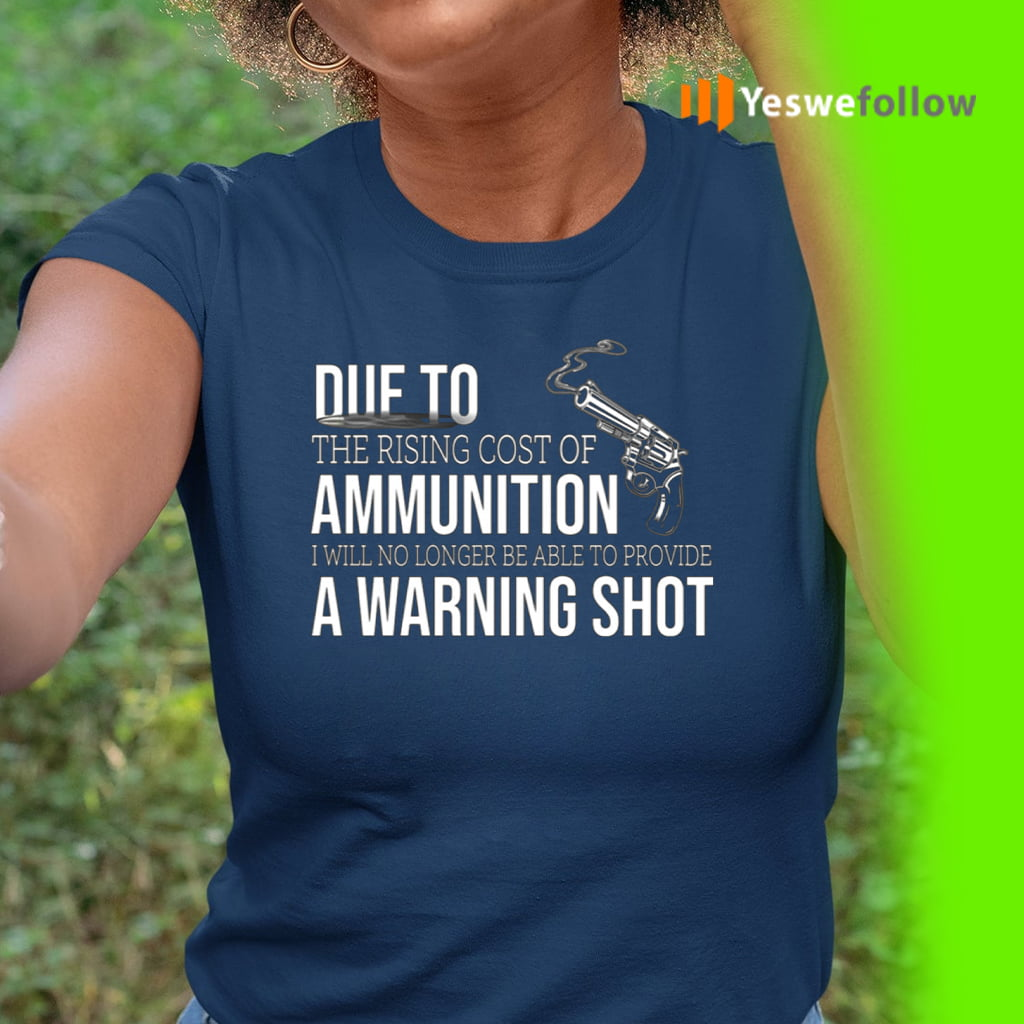 Due to The Rising Cost Of Ammunition I Am No Longer Able To Fire A Warning Shot Shirt