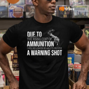 Due to The Rising Cost Of Ammunition I Am No Longer Able To Fire A Warning Shot Shirts