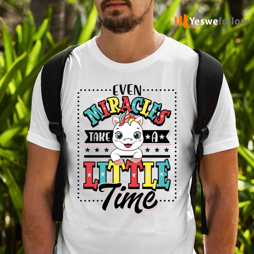 Even Miracles Take A Little Time Unicorn Shirts