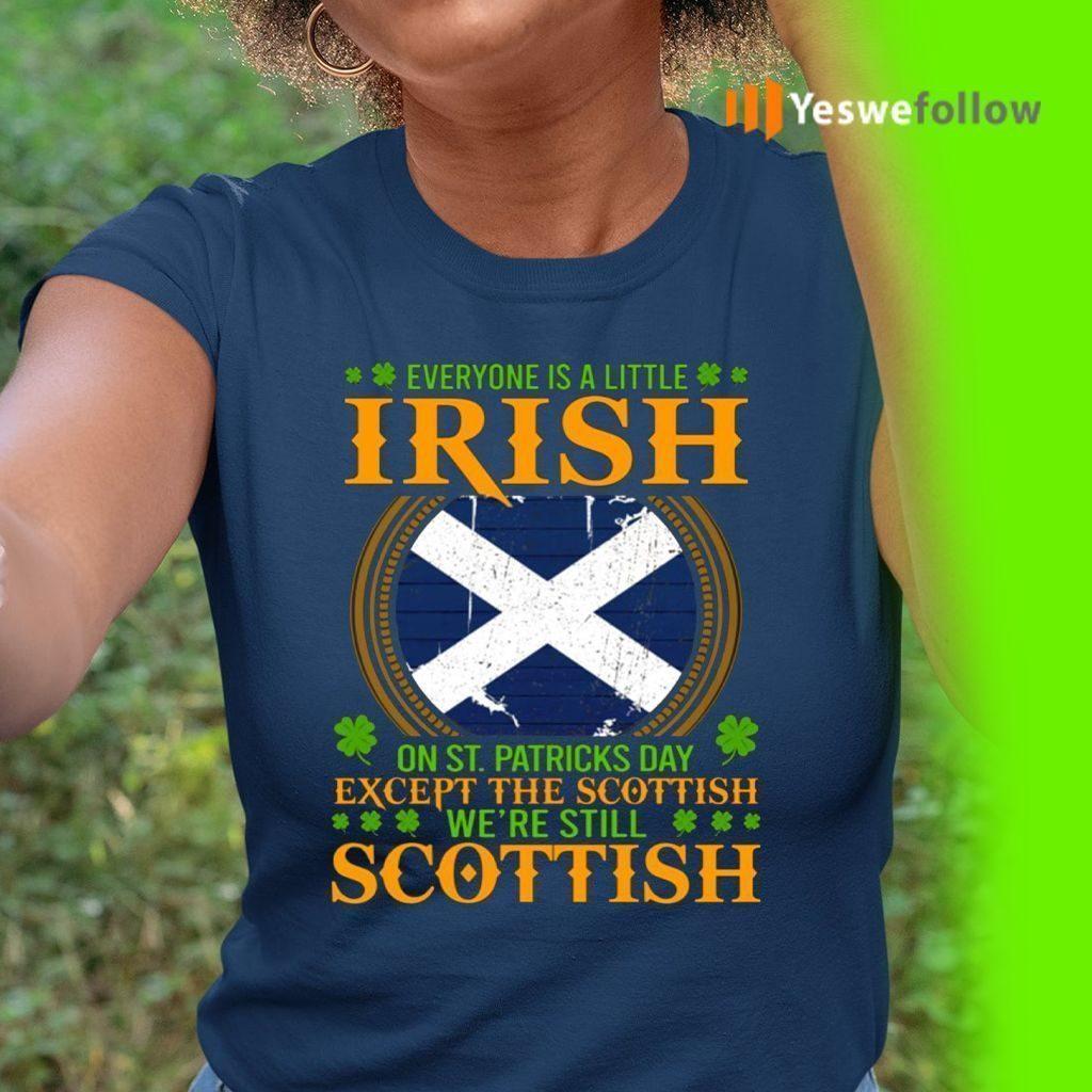 Everyone Is A Little Irish On St Patricks Day Except The Scottish We're Still Scottish T-Shirt