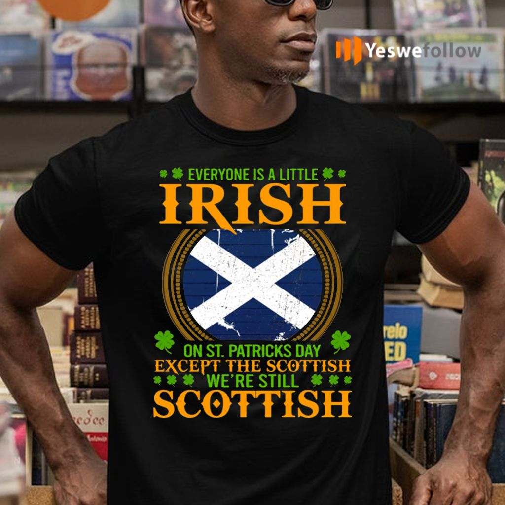 Everyone Is A Little Irish On St Patricks Day Except The Scottish We're Still Scottish T-Shirts