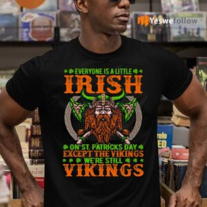 Everyone Is A Little Irish On St Patricks Day Except The Vikings We're Still Vikings T-Shirts
