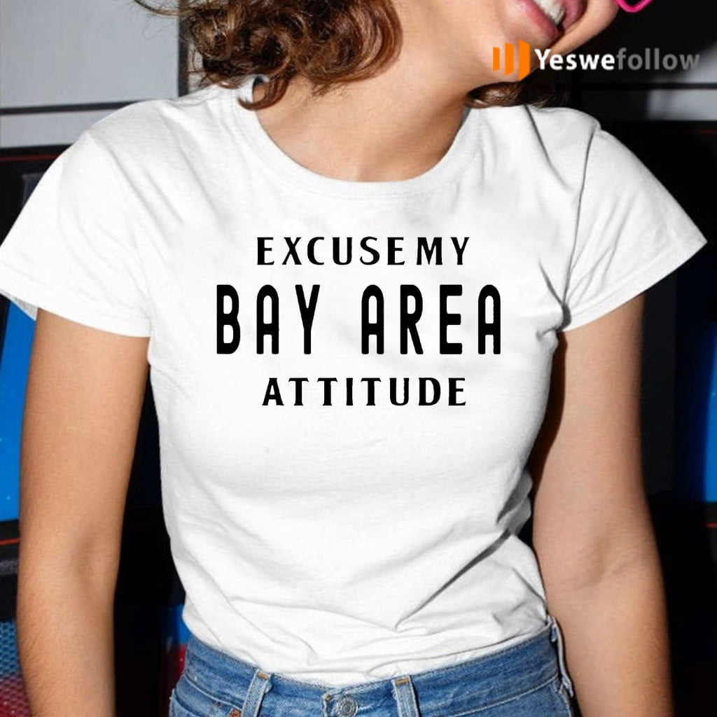Excuse My Bay Area Attitude Shirt