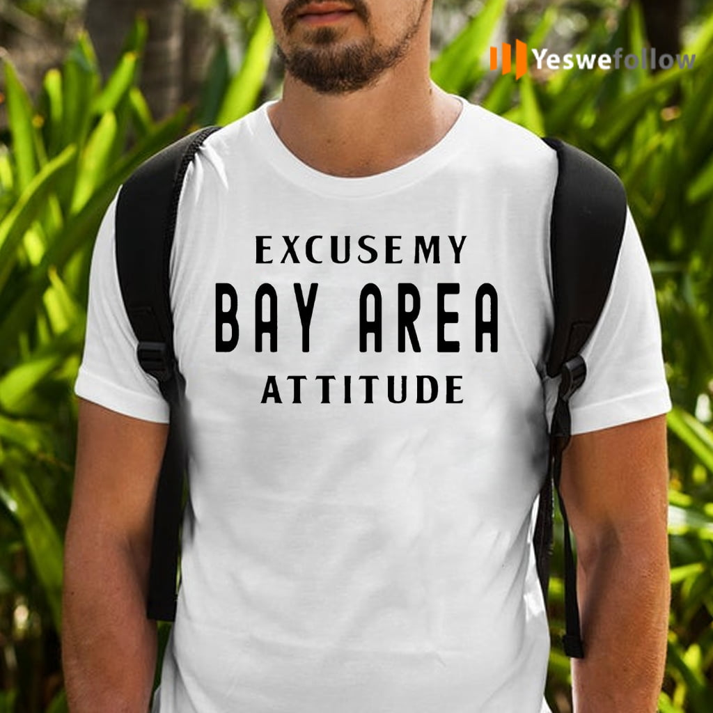 Excuse My Bay Area Attitude Shirts