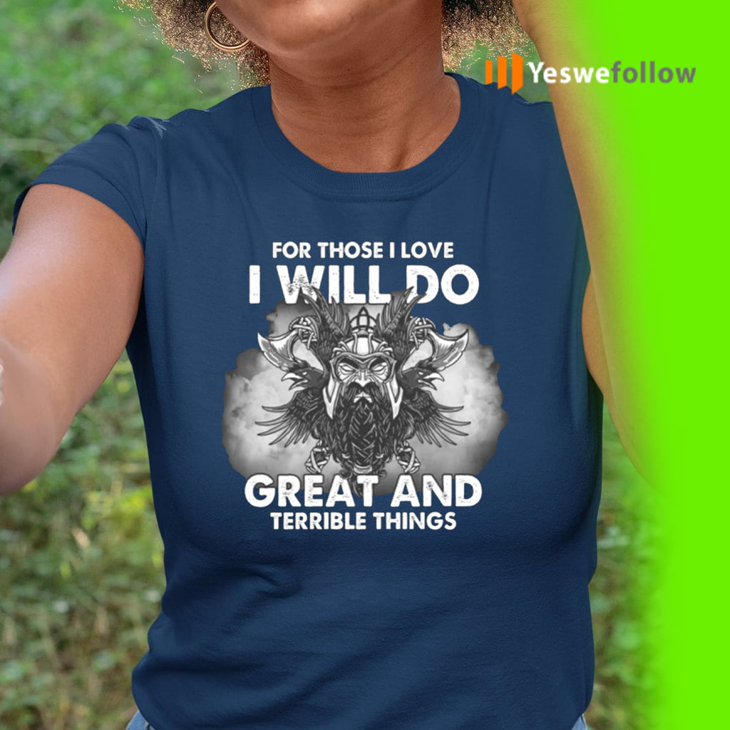 For Those I Love I Will Do Great And Terrible Things Shirts
