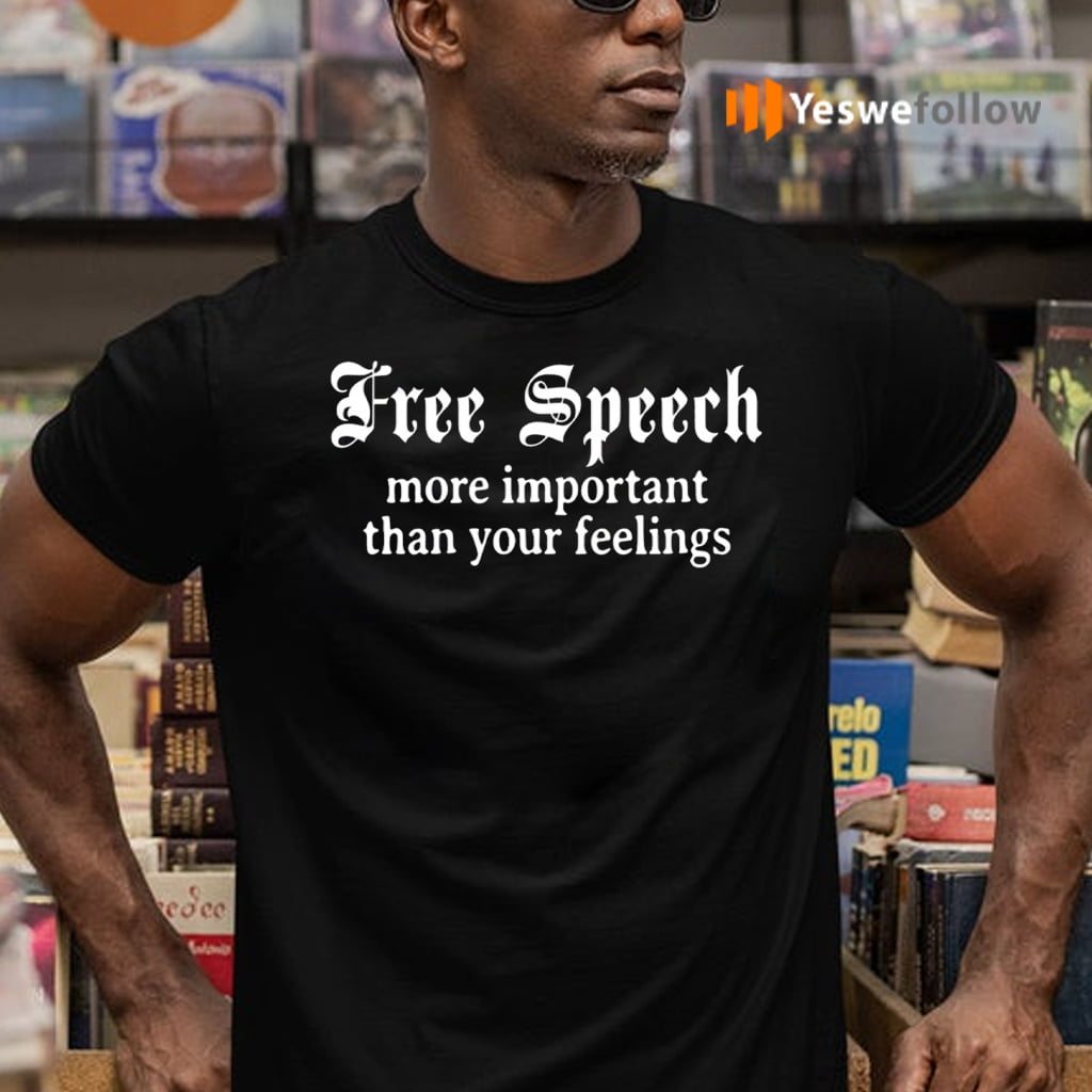 Freedom Speech Important than Your Feelings Shirt