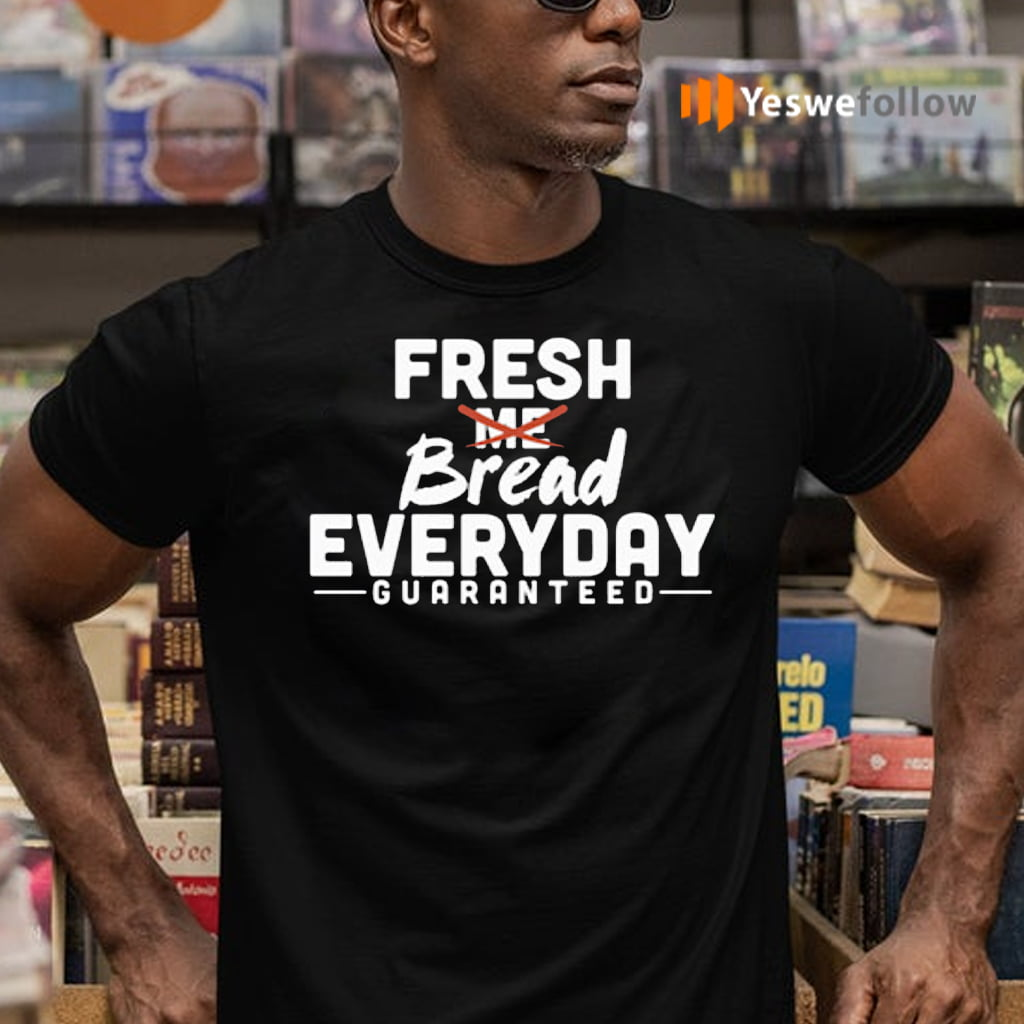 Fresh Bread Everyday Guaranteed Shirts