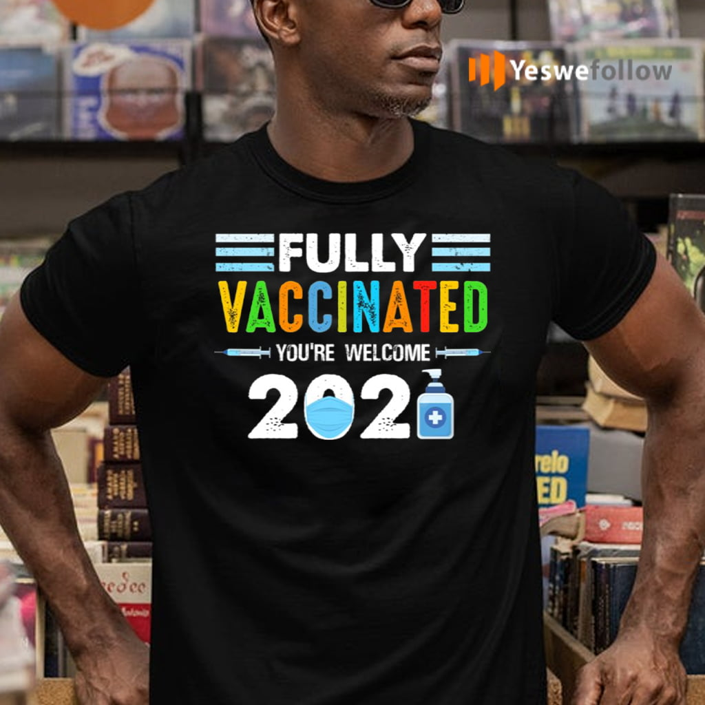 Fully Vaccinated You're Welcome 2021 TeeShirt