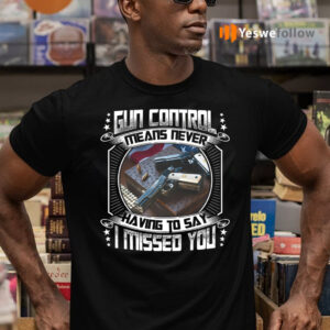 Gun Control Means Never Having To Say I Missed You Funny Gun Print On Back Tee-Shirt