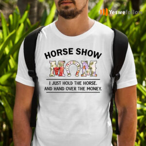 Horse Show Mom I Just Hold The Horse And Hand Over The Money T-Shirts