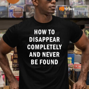 How To Disappear Completely And Never Be Found T-Shirts