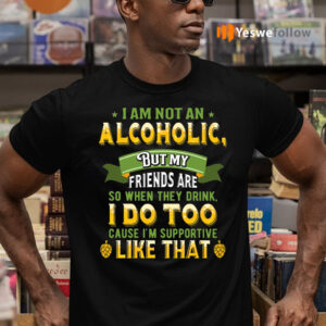 I Am Not An Alcoholic But My Friends Are So When They Drink I Do Too Funny Beer T-Shirts