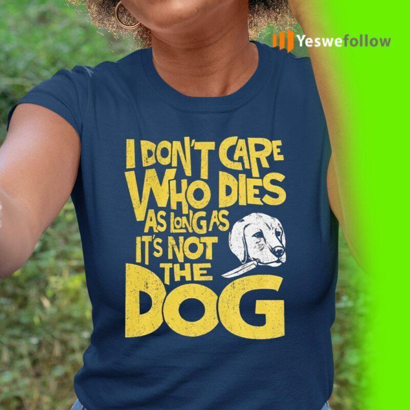 I Don't Care Who Dies As Long As It's Not The Dog Shirt