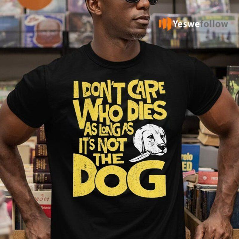 I Don't Care Who Dies As Long As It's Not The Dog Shirts