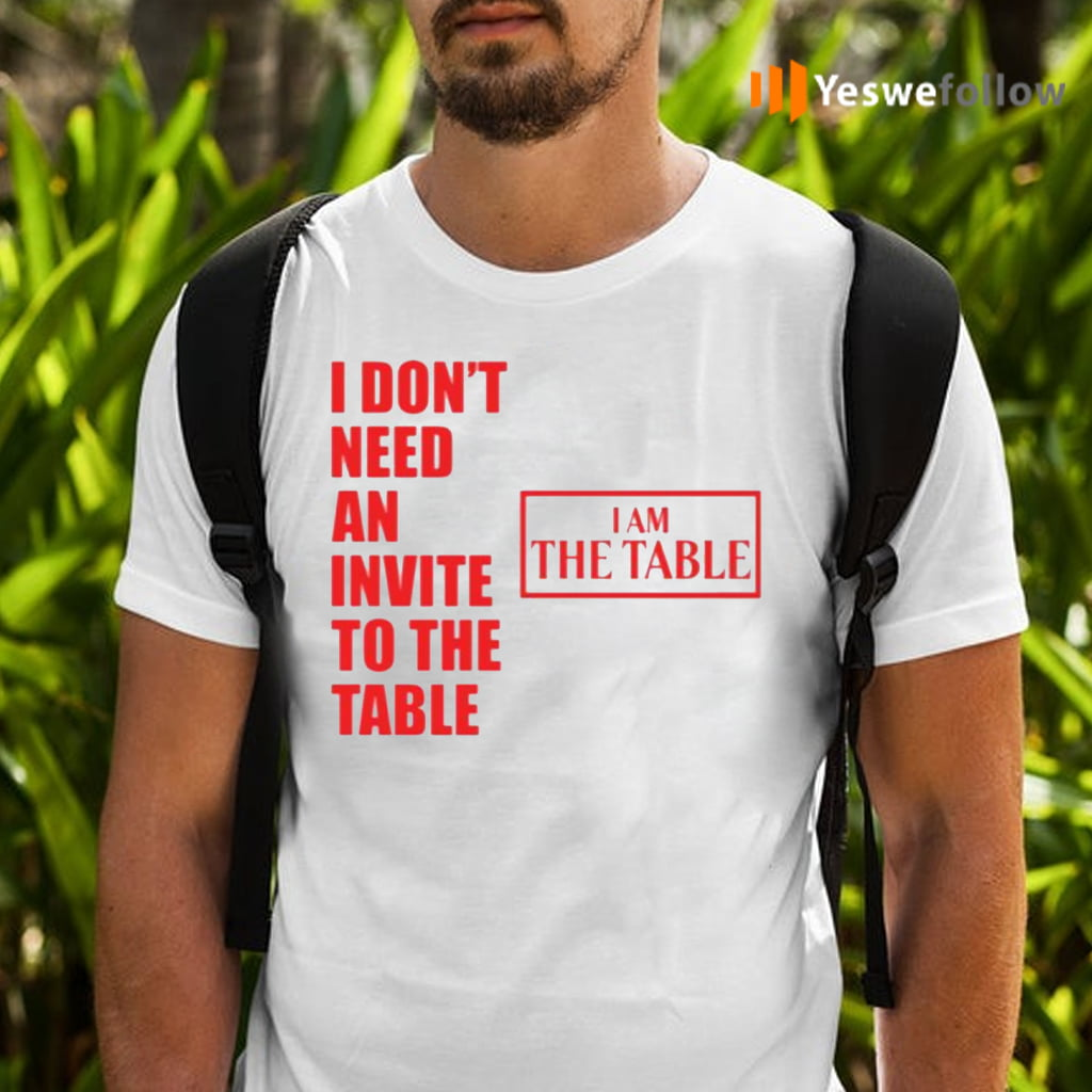 I Don't Need An Invite To The Table I Am The Table Tee-Shirt