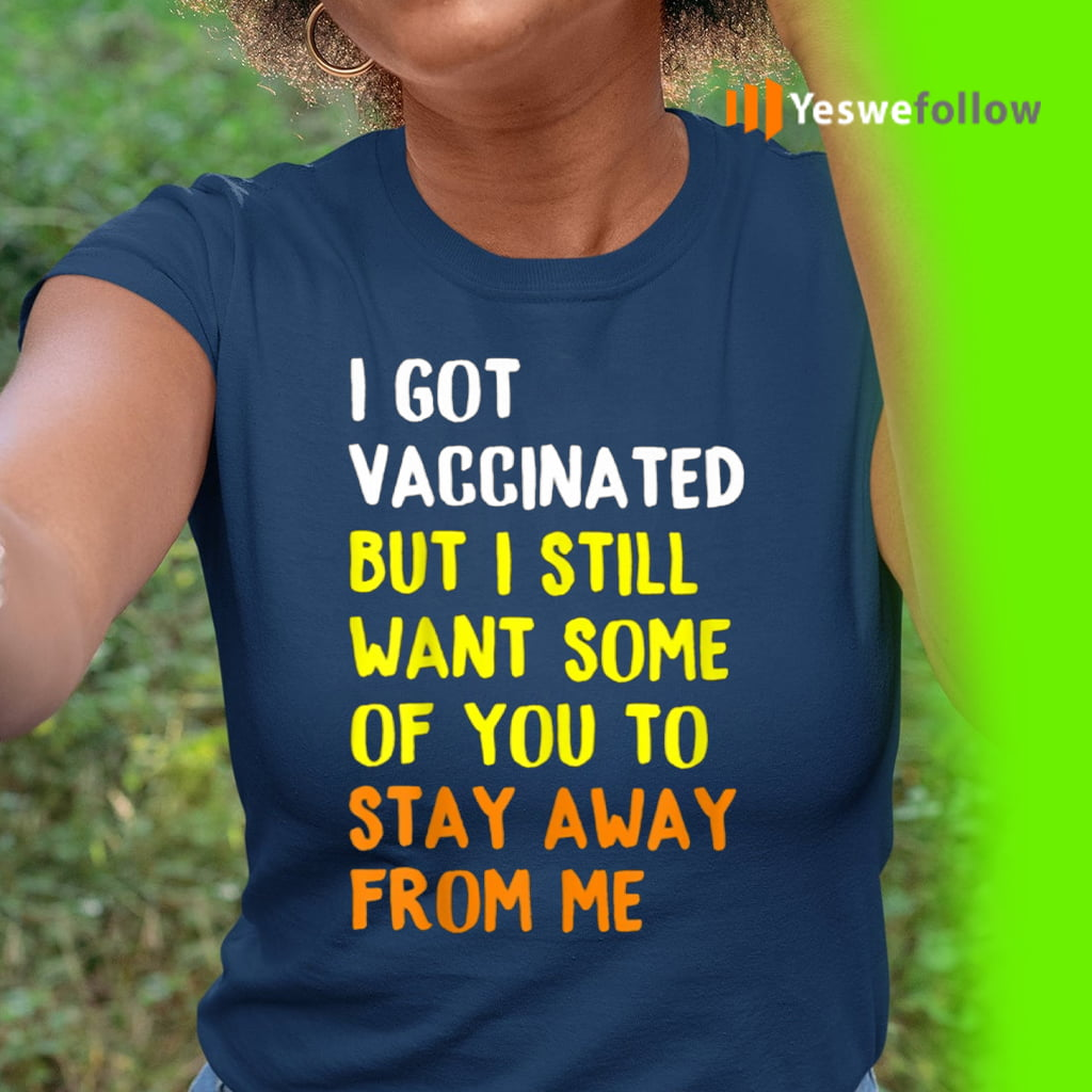 I Got Vaccinated But I Still Want Some Of You To Stay Away From Me Shirts