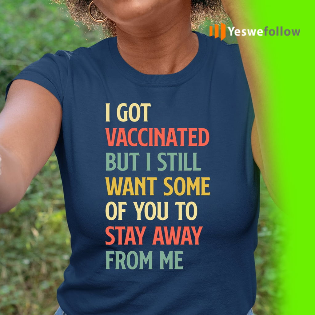 I Got Vaccinated But I Still Want Some Of You To Stay Away T-Shirt