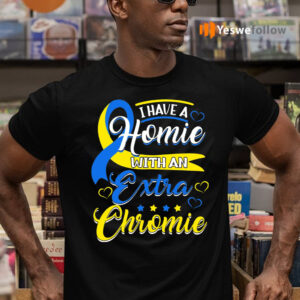 I Have a Homie with an Extra Chromie Down Syndrome Shirt