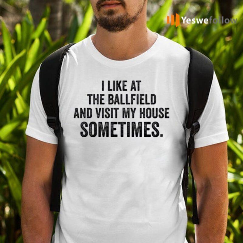 I Like At The Ballfield And Visit My House Sometimes TeeShirt
