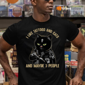 I Like Tattoos And Cats And Maybe 3 People shirt