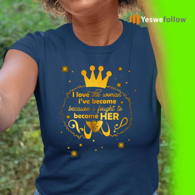 I Love the Women I Have Become T-shirt