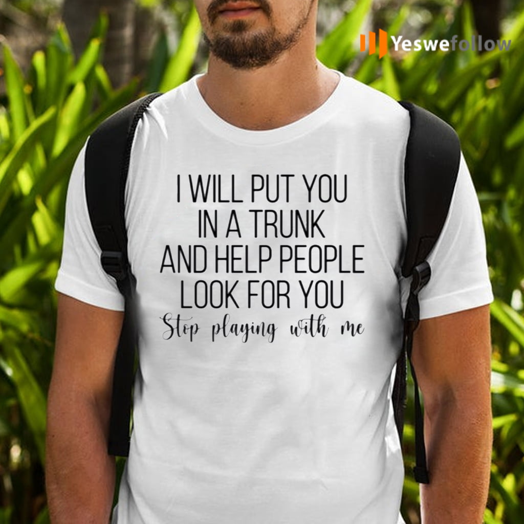 I Will Put You In A Trunk A Help People Look For You Stop Playing With Me Shirts