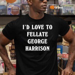 I'd Love To Fellate George Harrison Shirt