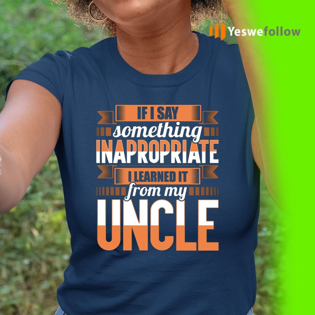 If I Say Something Inappropriate I Learned It From My Uncle Funny T-Shirt