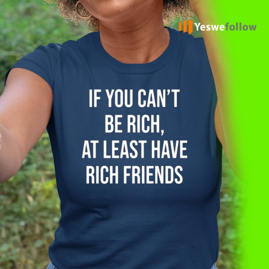 If You Can't Be Rich, At Least Have Rich Friends T-Shirt