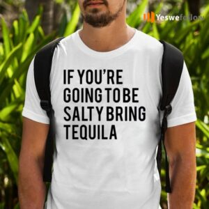 If You're Going To Be Salty Bring Tequila Shirts