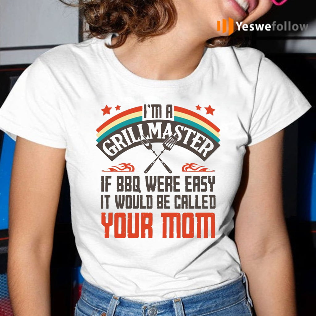 I'm A Grillmaster If BBQ Were Easy It Would Be Called Your Mom T-Shirt